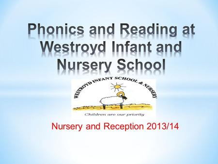 Nursery and Reception 2013/14. *The recommended approach to teach children the skills & strategies to read and write Letters and Sounds Six phase teaching.