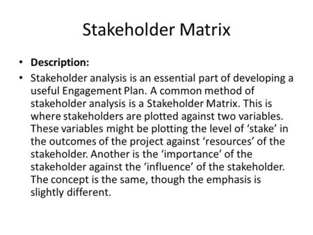 Stakeholder Matrix Description: Stakeholder analysis is an essential part of developing a useful Engagement Plan. A common method of stakeholder analysis.
