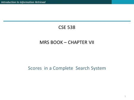 Introduction to Information Retrieval Scores in a Complete Search System CSE 538 MRS BOOK – CHAPTER VII 1.