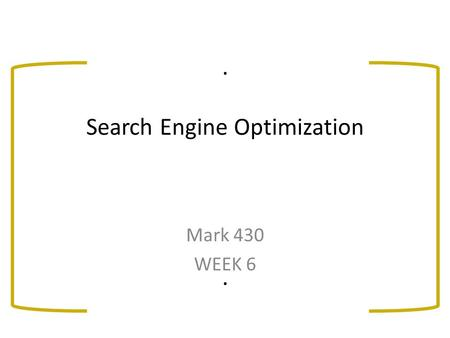 . Search Engine Optimization. Mark 430 WEEK 6. Objectives: Distinguish between the two elements of Search Marketing – search engine optimization (SEO)