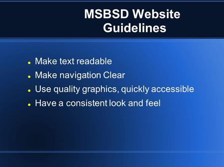 MSBSD Website Guidelines Make text readable Make navigation Clear Use quality graphics, quickly accessible Have a consistent look and feel.