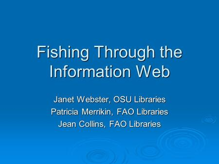 Fishing Through the Information Web Janet Webster, OSU Libraries Patricia Merrikin, FAO Libraries Jean Collins, FAO Libraries.