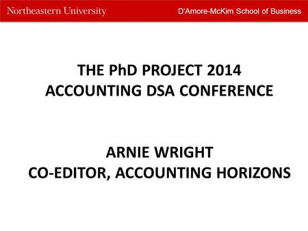 D'Amore-McKim School of Business THE PhD PROJECT 2014 ACCOUNTING DSA CONFERENCE ARNIE WRIGHT CO-EDITOR, ACCOUNTING HORIZONS.