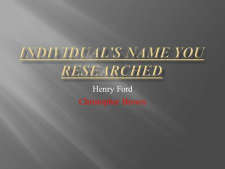 Henry Ford Christopher Brown. What is some background Information that you learned on the person?  Henry ford grew up with his family  When Henry fixed.