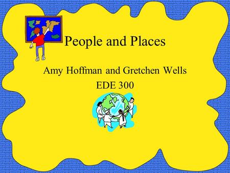 People and Places Amy Hoffman and Gretchen Wells EDE 300.