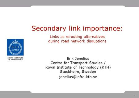 1 Secondary link importance: Links as rerouting alternatives during road network disruptions Erik Jenelius Centre for Transport Studies / Royal Institute.