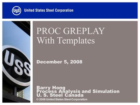 PROC GREPLAY With Templates December 5, 2008 Barry Hong Process Analysis and Simulation U. S. Steel Canada © 2008 United States Steel Corporation.