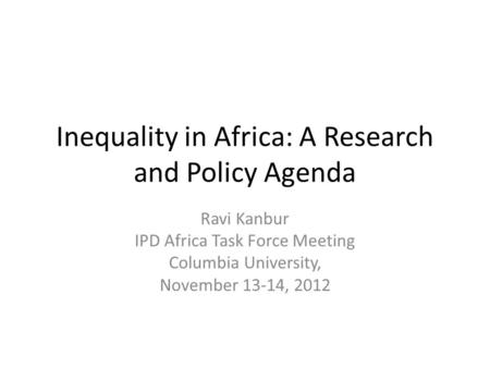 Inequality in Africa: A Research and Policy Agenda Ravi Kanbur IPD Africa Task Force Meeting Columbia University, November 13-14, 2012.