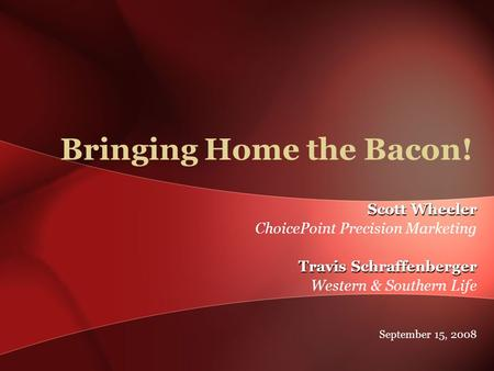 Scott Wheeler ChoicePoint Precision Marketing Travis Schraffenberger Western & Southern Life September 15, 2008 Bringing Home the Bacon!