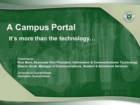 A Campus Portal It's more than the technology… Presented by: Rick Bunt, Associate Vice President, Information & Communications Technology Sharon Scott,
