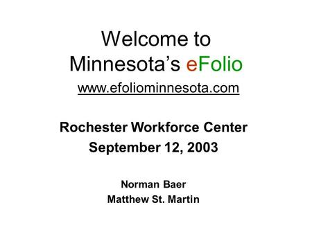Welcome to Minnesota's eFolio www.efoliominnesota.com Rochester Workforce Center September 12, 2003 Norman Baer Matthew St. Martin.