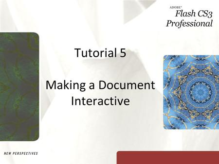 Tutorial 5 Making a Document Interactive. XP Objectives Explore the different button states Add a button from the Button library Create a button Learn.