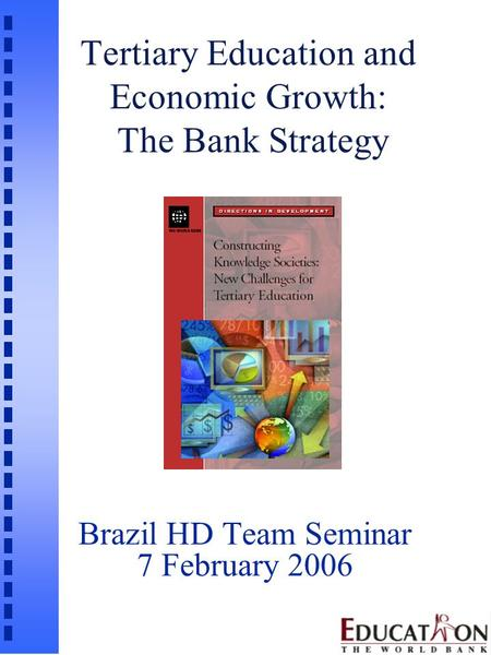 Tertiary Education and Economic Growth: The Bank Strategy Brazil HD Team Seminar 7 February 2006.
