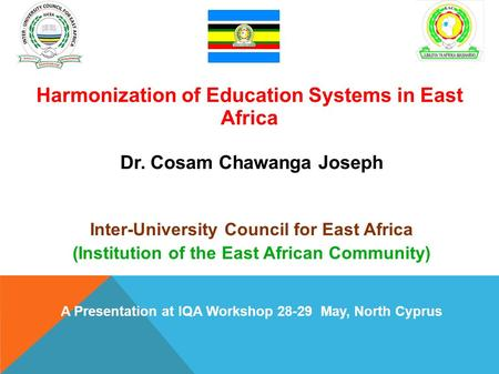 : Harmonization of Education Systems in East Africa Dr. Cosam Chawanga Joseph Inter-University Council for East Africa (Institution of the East African.