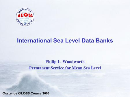 Oostende GLOSS Course 2006 International Sea Level Data Banks Philip L. Woodworth Permanent Service for Mean Sea Level.