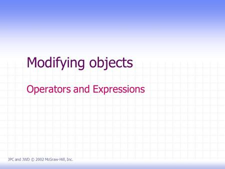 Modifying objects Operators and Expressions JPC and JWD © 2002 McGraw-Hill, Inc.