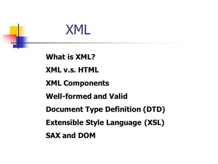 XML What is XML? XML v.s. HTML XML Components Well-formed and Valid Document Type Definition (DTD) Extensible Style Language (XSL) SAX and DOM.