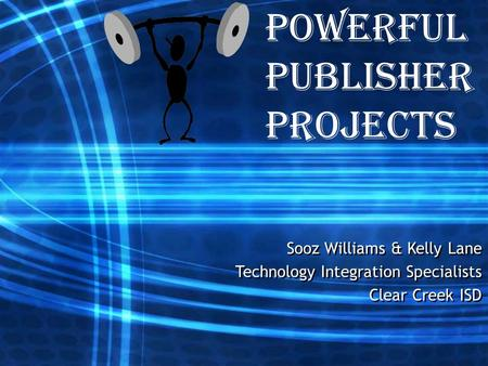 Powerful Publisher Projects Sooz Williams & Kelly Lane Technology Integration Specialists Clear Creek ISD Sooz Williams & Kelly Lane Technology Integration.