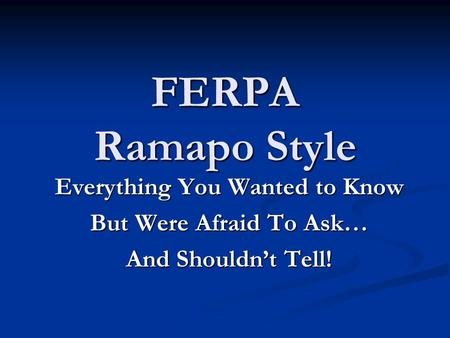 FERPA Ramapo Style Everything You Wanted to Know But Were Afraid To Ask… And Shouldn't Tell!