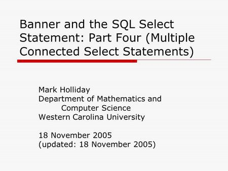 Banner and the SQL Select Statement: Part Four (Multiple Connected Select Statements) Mark Holliday Department of Mathematics and Computer Science Western.