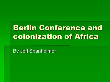 Berlin Conference and colonization of Africa By Jeff Spanheimer.