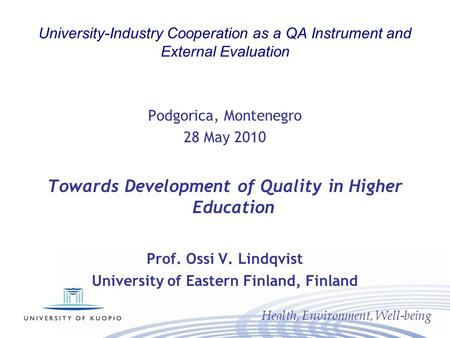 Health, Environment, Well-being University-Industry Cooperation as a QA Instrument and External Evaluation Podgorica, Montenegro 28 May 2010 Towards Development.