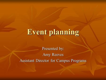 Event planning Presented by: Amy Reeves Assistant Director for Campus Programs.