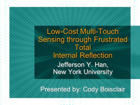 Low-Cost Multi-Touch Sensing through Frustrated Total Internal Reflection Jefferson Y. Han, New York University Presented by: Cody Boisclair.