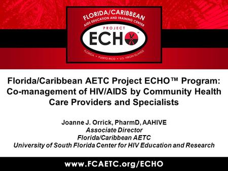 Florida/Caribbean AETC Project ECHO™ Program: Co-management of HIV/AIDS by Community Health Care Providers and Specialists Joanne J. Orrick, PharmD, AAHIVE.