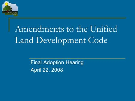 Amendments to the Unified Land Development Code Final Adoption Hearing April 22, 2008.