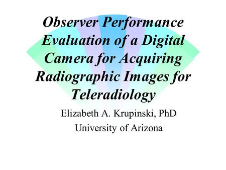 Observer Performance Evaluation of a Digital Camera for Acquiring Radiographic Images for Teleradiology Elizabeth A. Krupinski, PhD University of Arizona.