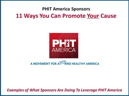 TM PHIT America Sponsors 11 Ways You Can Promote Your Cause Examples of What Sponsors Are Doing To Leverage PHIT America.