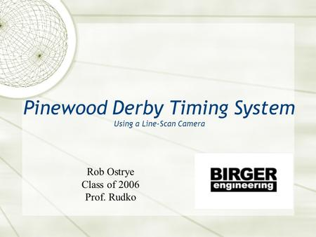 Pinewood Derby Timing System Using a Line-Scan Camera Rob Ostrye Class of 2006 Prof. Rudko.
