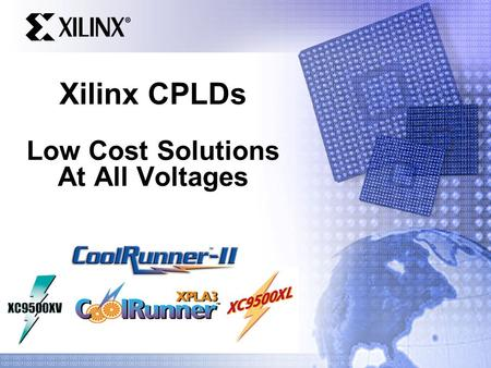 Xilinx CPLDs Low Cost Solutions At All Voltages. 0.35u CPLD Product Portfolio Complete Solutions for all Markets 0.18u 0.25u XC9500XL 3.3V 5.0 ns t PD.