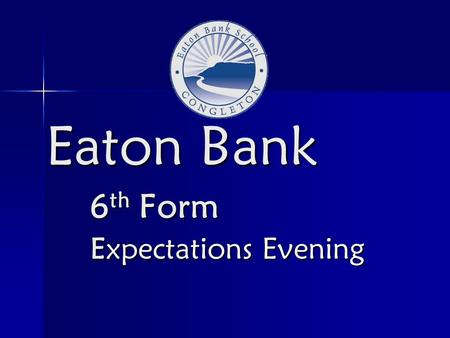 Eaton Bank 6 th Form Expectations Evening. The 6 th form team Assistant Headteachers/Co-Directors of 6 th form Assistant Headteachers/Co-Directors of.