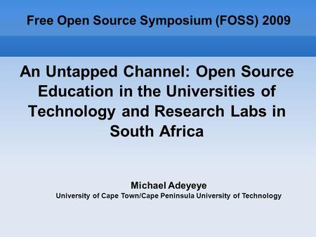 An Untapped Channel: Open Source Education in the Universities of Technology and Research Labs in South Africa Free Open Source Symposium (FOSS) 2009 Michael.