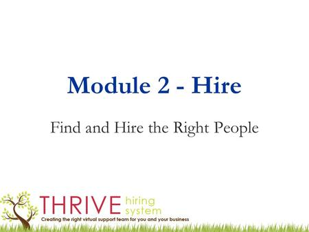 Module 2 - Hire Find and Hire the Right People. Hiring a Virtual Team Keep it simple! Not the same as a corporate (employee) hiring process Be clear on.
