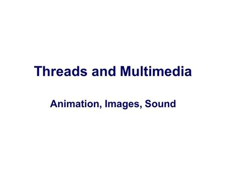 Threads and Multimedia Animation, Images, Sound. Animation nAnimation, displaying a sequence of frames to create the illusion of motion, is a typical.