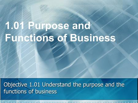 Objective 1.01 Understand the purpose and the functions of business 1.01 Purpose and Functions of Business.
