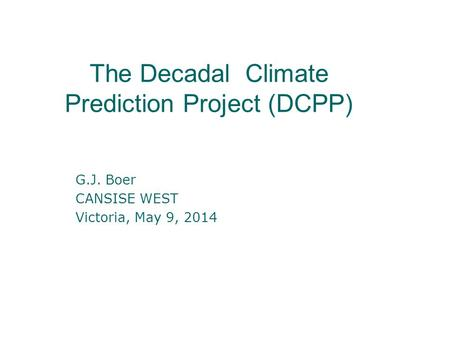 The Decadal Climate Prediction Project (DCPP) G.J. Boer CANSISE WEST Victoria, May 9, 2014.