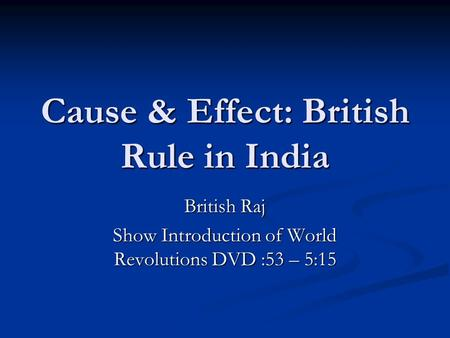 Cause & Effect: British Rule in India British Raj Show Introduction of World Revolutions DVD :53 – 5:15.