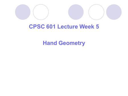 CPSC 601 Lecture Week 5 Hand Geometry. Outline: 1.Hand Geometry as Biometrics 2.Methods Used for Recognition 3.Illustrations and Examples 4.Some Useful.