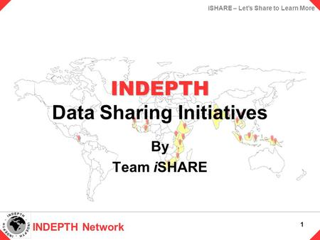 INDEPTH Network 1 iSHARE – Let's Share to Learn More INDEPTH INDEPTH Data Sharing Initiatives By Team iSHARE.