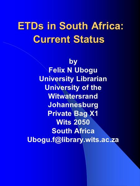 ETDs in South Africa: Current Status ETDs in South Africa: Current Status by Felix N Ubogu University Librarian University of the Witwatersrand Johannesburg.