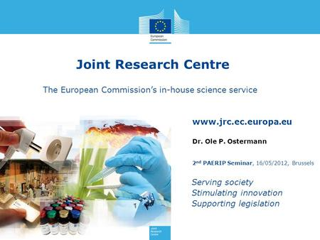 Joint Research Centre The European Commission's in-house science service Dr. Ole P. Ostermann 2nd PAERIP Seminar, 16/05/2012, Brussels.