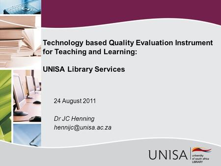24 August 2011 Dr JC Henning Technology based Quality Evaluation Instrument for Teaching and Learning: UNISA Library Services.