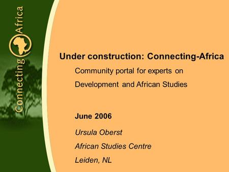 Under construction: Connecting-Africa Community portal for experts on Development and African Studies June 2006 Ursula Oberst African Studies Centre Leiden,