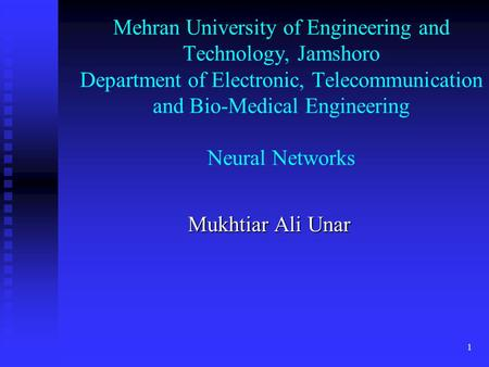 1 Mehran University of Engineering and Technology, Jamshoro Department of Electronic, Telecommunication and Bio-Medical Engineering Neural Networks Mukhtiar.
