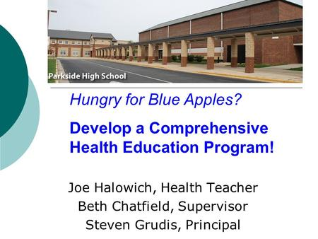 Joe Halowich, Health Teacher Beth Chatfield, Supervisor Steven Grudis, Principal Hungry for Blue Apples? Develop a Comprehensive Health Education Program!
