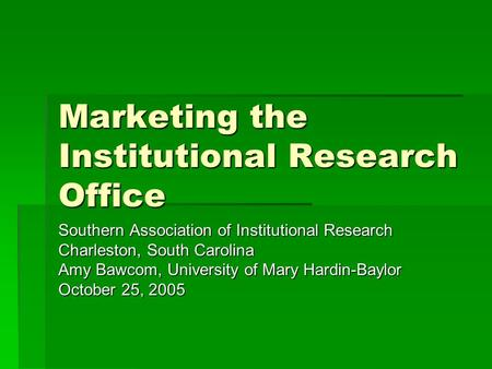 Marketing the Institutional Research Office Southern Association of Institutional Research Charleston, South Carolina Amy Bawcom, University of Mary Hardin-Baylor.